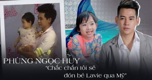 """Phùng Ngọc Huy tiết lộ cuộc sống hiện tại của con gái: """"Nếu tôi cưới vợ, cô ấy phải thương Lavie"""""""